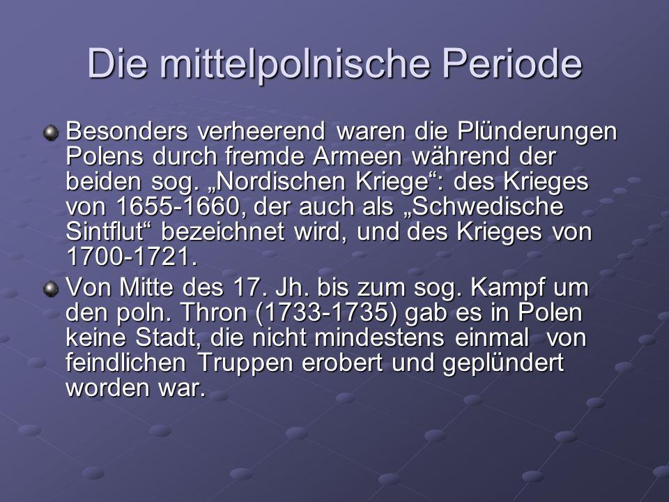 Die mittelpolnische Periode Besonders verheerend waren die Plünderungen Polens durch fremde Armeen während der beiden sog.
