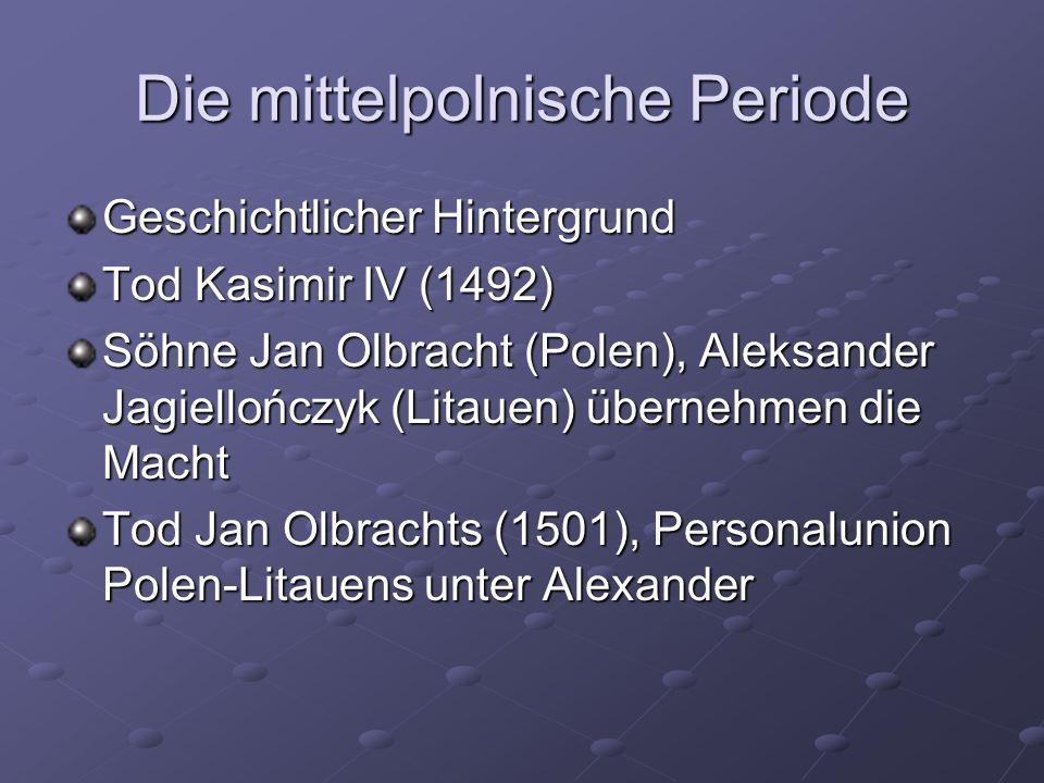 Die mittelpolnische Periode Geschichtlicher Hintergrund Tod Kasimir IV (1492) Söhne Jan Olbracht (Polen), Aleksander Jagiellończyk (Litauen) übernehmen die Macht Tod Jan Olbrachts (1501), Personalunion Polen-Litauens unter Alexander