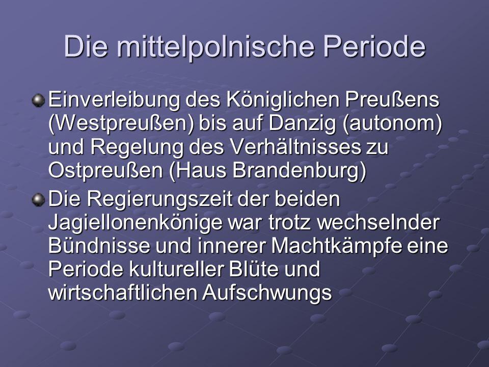 Die mittelpolnische Periode Einverleibung des Königlichen Preußens (Westpreußen) bis auf Danzig (autonom) und Regelung des Verhältnisses zu Ostpreußen (Haus Brandenburg) Die Regierungszeit der beiden Jagiellonenkönige war trotz wechselnder Bündnisse und innerer Machtkämpfe eine Periode kultureller Blüte und wirtschaftlichen Aufschwungs