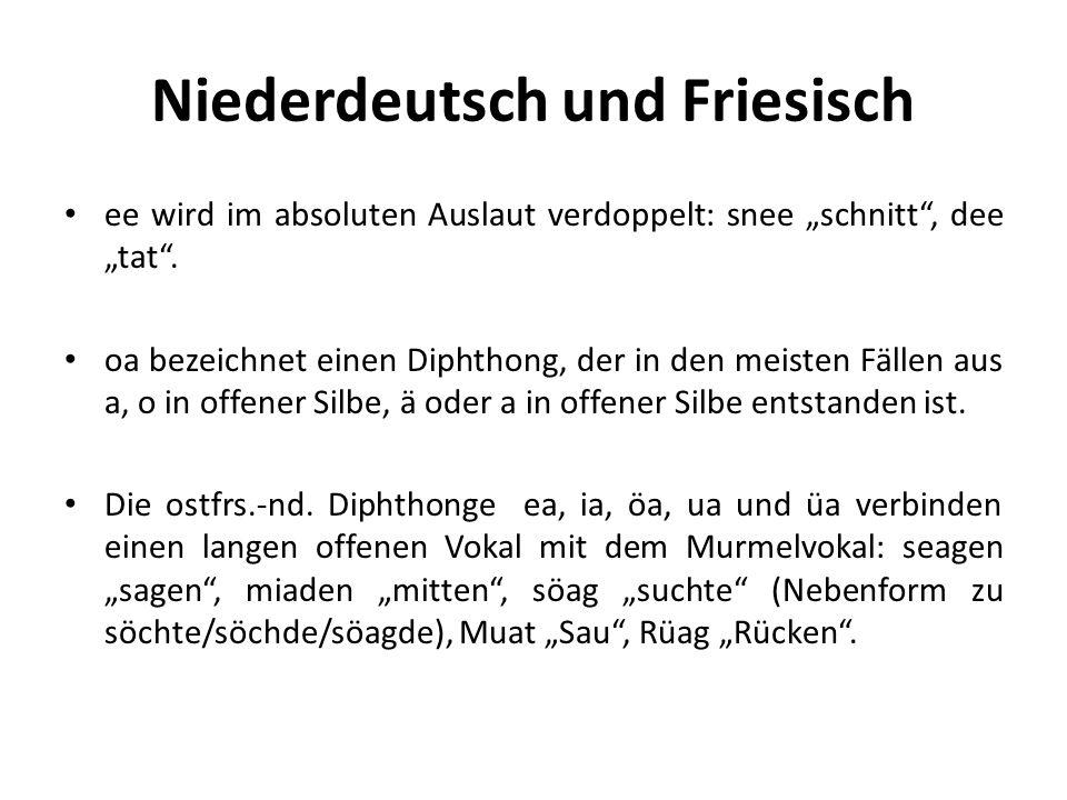 Niederdeutsch und Friesisch ee wird im absoluten Auslaut verdoppelt: snee schnitt, dee tat. oa bezeichnet einen Diphthong, der in den meisten Fällen a