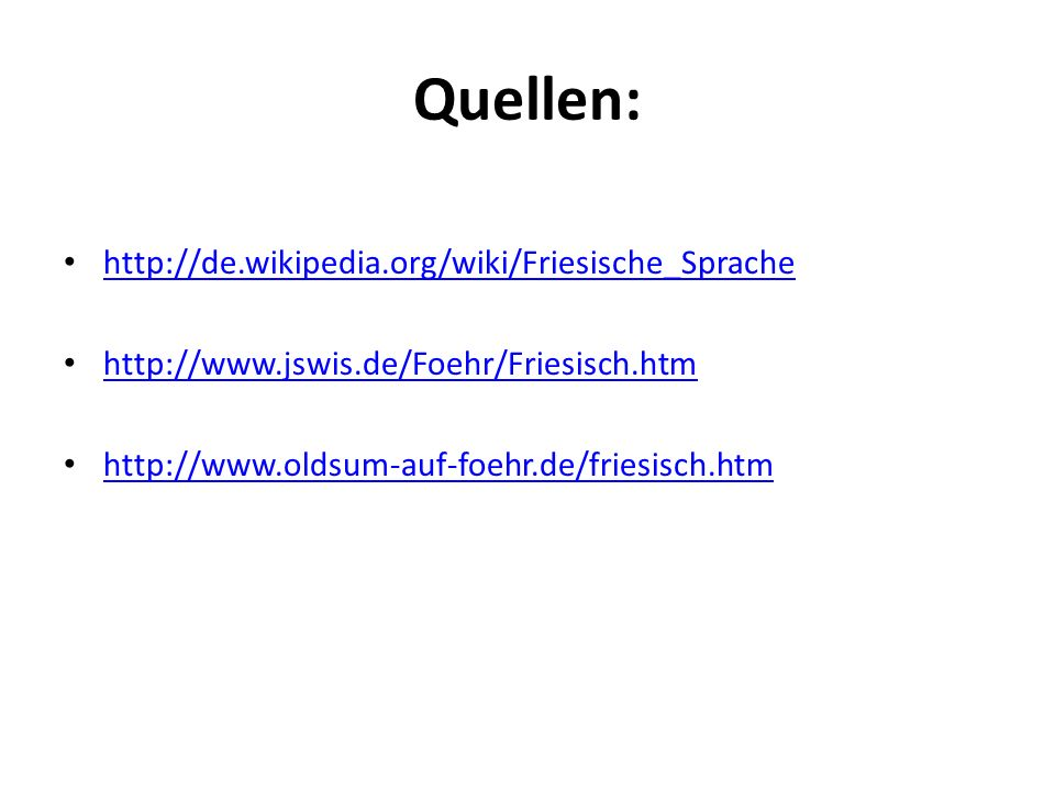 Quellen: http://de.wikipedia.org/wiki/Friesische_Sprache http://www.jswis.de/Foehr/Friesisch.htm http://www.oldsum-auf-foehr.de/friesisch.htm