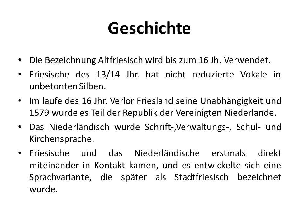 Geschichte Die Bezeichnung Altfriesisch wird bis zum 16 Jh. Verwendet. Friesische des 13/14 Jhr. hat nicht reduzierte Vokale in unbetonten Silben. Im