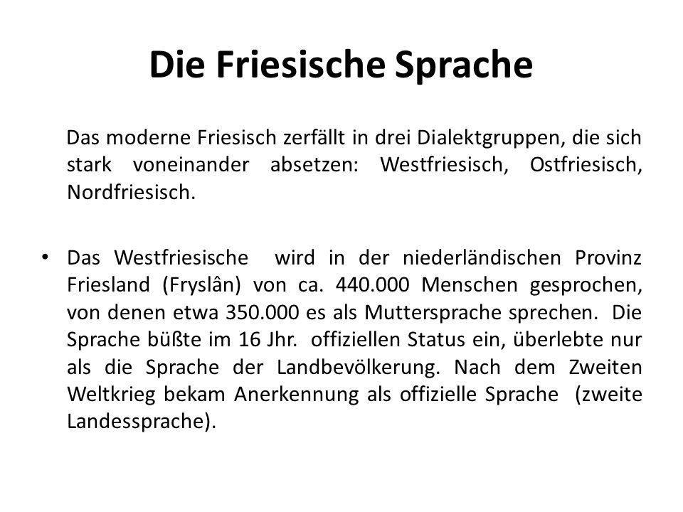 Die Friesische Sprache Das moderne Friesisch zerfällt in drei Dialektgruppen, die sich stark voneinander absetzen: Westfriesisch, Ostfriesisch, Nordfr