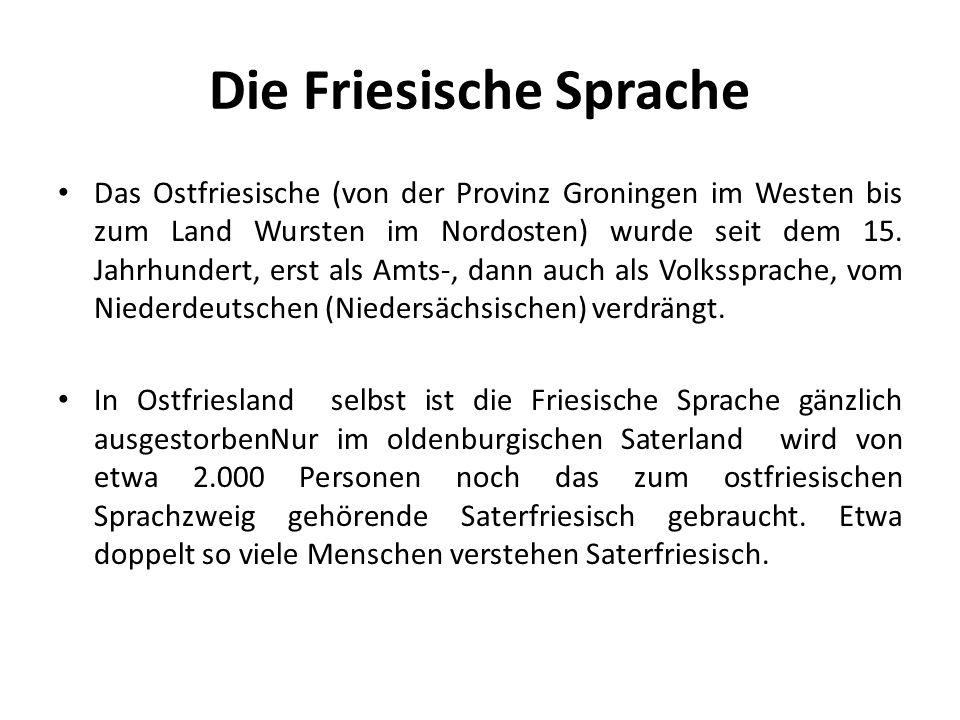 Die Friesische Sprache Das Ostfriesische (von der Provinz Groningen im Westen bis zum Land Wursten im Nordosten) wurde seit dem 15. Jahrhundert, erst