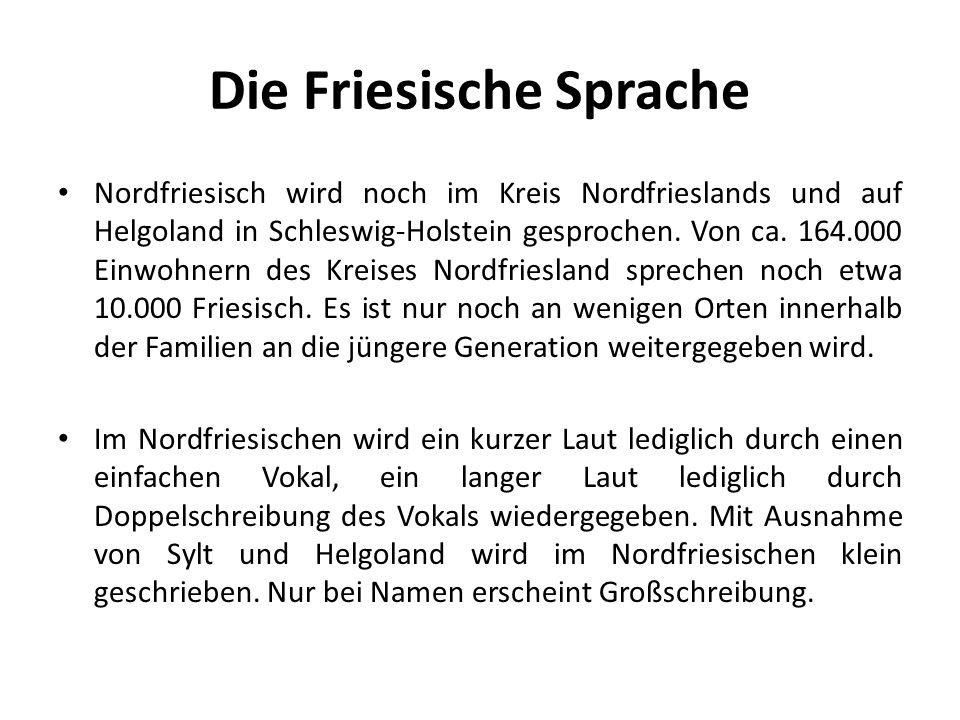 Die Friesische Sprache Nordfriesisch wird noch im Kreis Nordfrieslands und auf Helgoland in Schleswig-Holstein gesprochen. Von ca. 164.000 Einwohnern