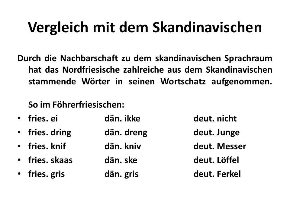 Vergleich mit dem Skandinavischen Durch die Nachbarschaft zu dem skandinavischen Sprachraum hat das Nordfriesische zahlreiche aus dem Skandinavischen