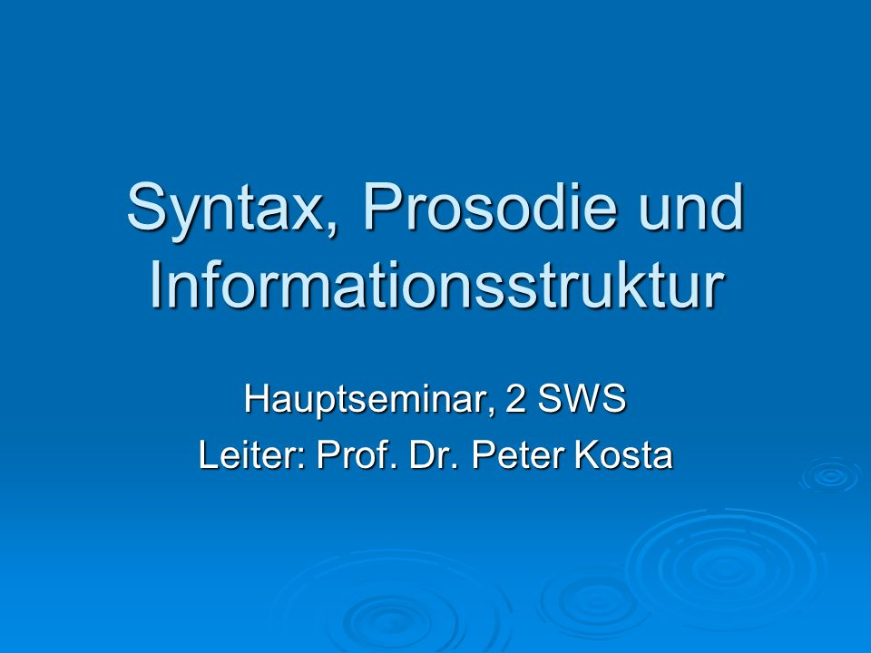 Syntax, Prosodie und Informationsstruktur Hauptseminar, 2 SWS Leiter: Prof. Dr. Peter Kosta