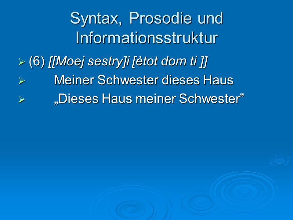 Syntax, Prosodie und Informationsstruktur (6) [[Moej sestry]i [ètot dom ti ]] (6) [[Moej sestry]i [ètot dom ti ]] Meiner Schwester dieses Haus Meiner