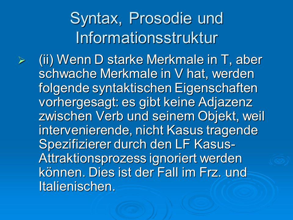 Syntax, Prosodie und Informationsstruktur (ii) Wenn D starke Merkmale in T, aber schwache Merkmale in V hat, werden folgende syntaktischen Eigenschaft