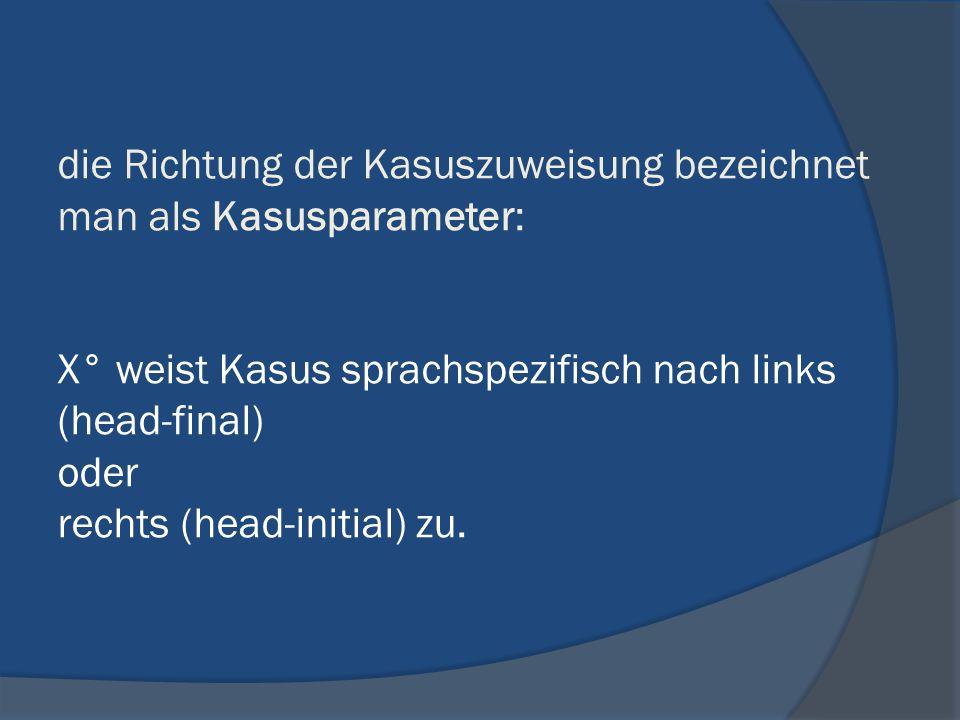 die Richtung der Kasuszuweisung bezeichnet man als Kasusparameter: X° weist Kasus sprachspezifisch nach links (head-final) oder rechts (head-initial)