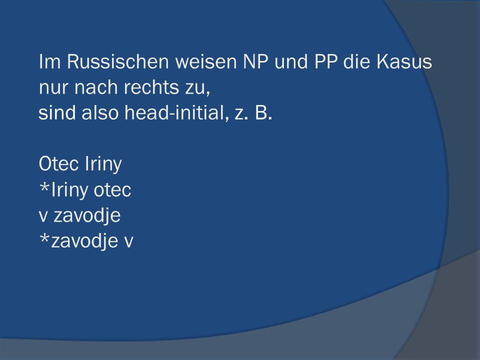 Im Russischen weisen NP und PP die Kasus nur nach rechts zu, sind also head-initial, z. B. Otec Iriny *Iriny otec v zavodje *zavodje v