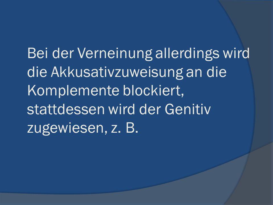 Bei der Verneinung allerdings wird die Akkusativzuweisung an die Komplemente blockiert, stattdessen wird der Genitiv zugewiesen, z. B.