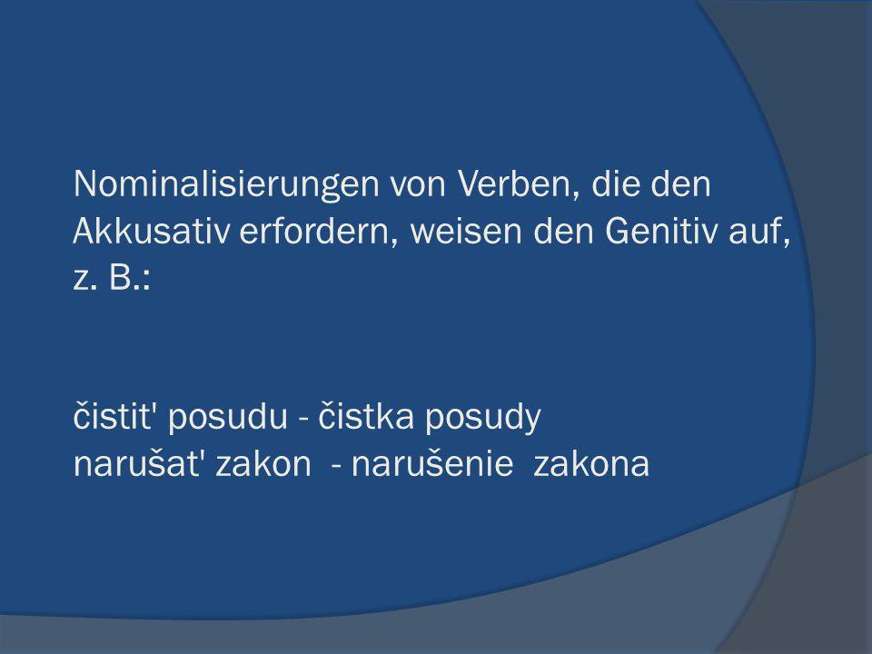 Nominalisierungen von Verben, die den Akkusativ erfordern, weisen den Genitiv auf, z. B.: čistit' posudu - čistka posudy narušat' zakon - narušenie za