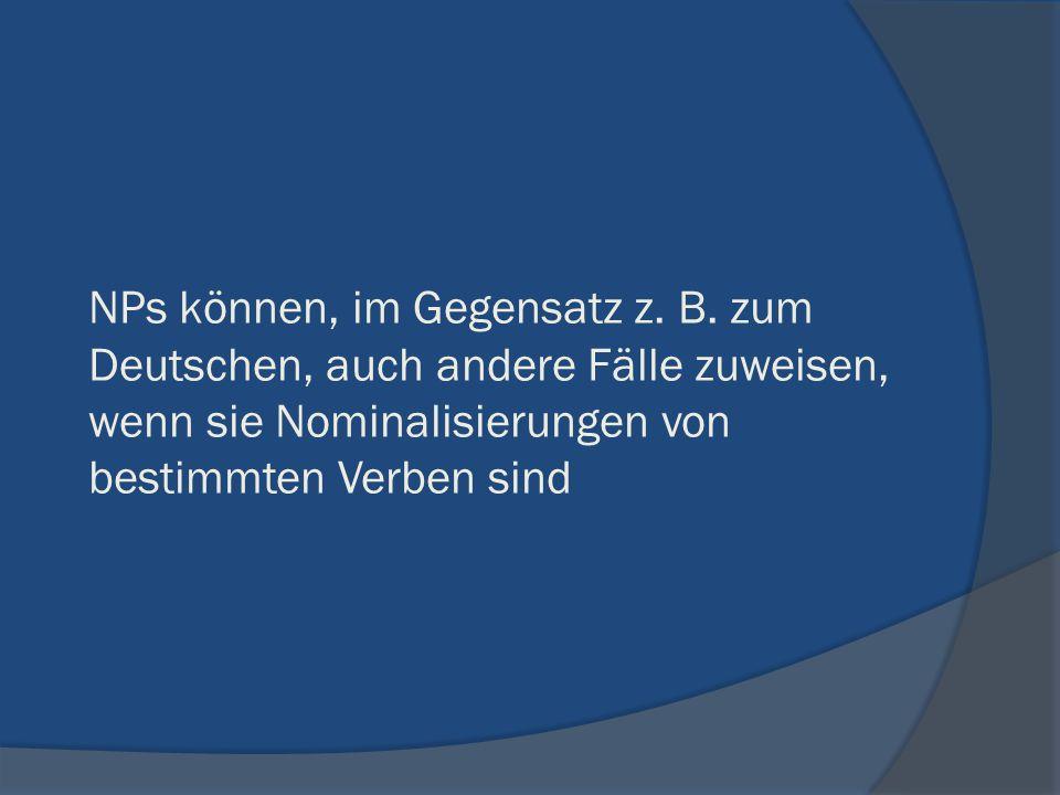 NPs können, im Gegensatz z. B. zum Deutschen, auch andere Fälle zuweisen, wenn sie Nominalisierungen von bestimmten Verben sind