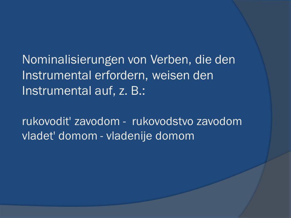 Nominalisierungen von Verben, die den Instrumental erfordern, weisen den Instrumental auf, z. B.: rukovodit' zavodom - rukovodstvo zavodom vladet' dom