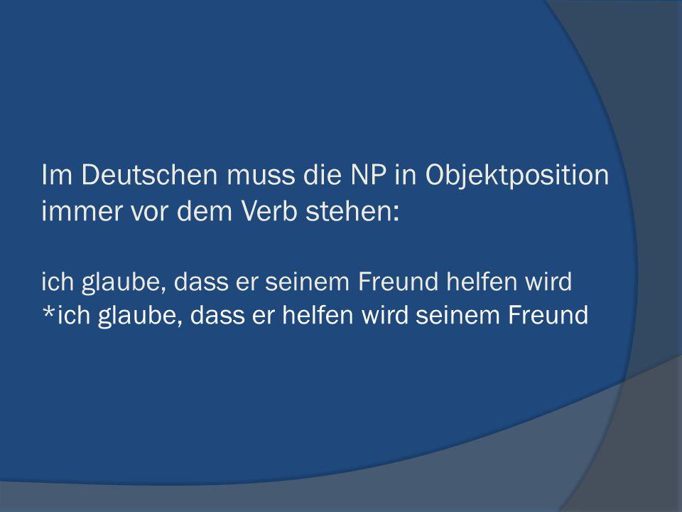 Im Deutschen muss die NP in Objektposition immer vor dem Verb stehen: ich glaube, dass er seinem Freund helfen wird *ich glaube, dass er helfen wird s