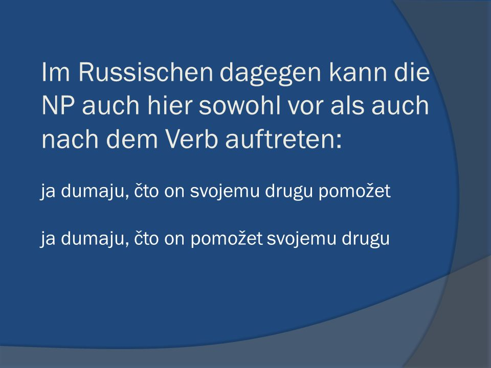 Im Russischen dagegen kann die NP auch hier sowohl vor als auch nach dem Verb auftreten: ja dumaju, čto on svojemu drugu pomožet ja dumaju, čto on pom