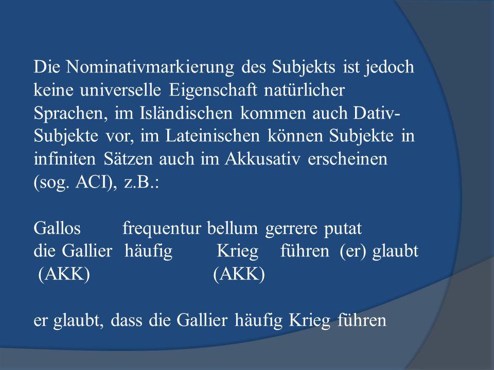 Die Nominativmarkierung des Subjekts ist jedoch keine universelle Eigenschaft natürlicher Sprachen, im Isländischen kommen auch Dativ- Subjekte vor, i