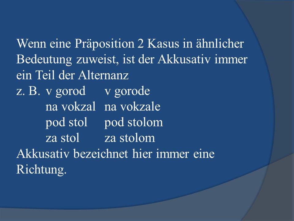 Wenn eine Präposition 2 Kasus in ähnlicher Bedeutung zuweist, ist der Akkusativ immer ein Teil der Alternanz z. B. v gorodv gorode na vokzalna vokzale