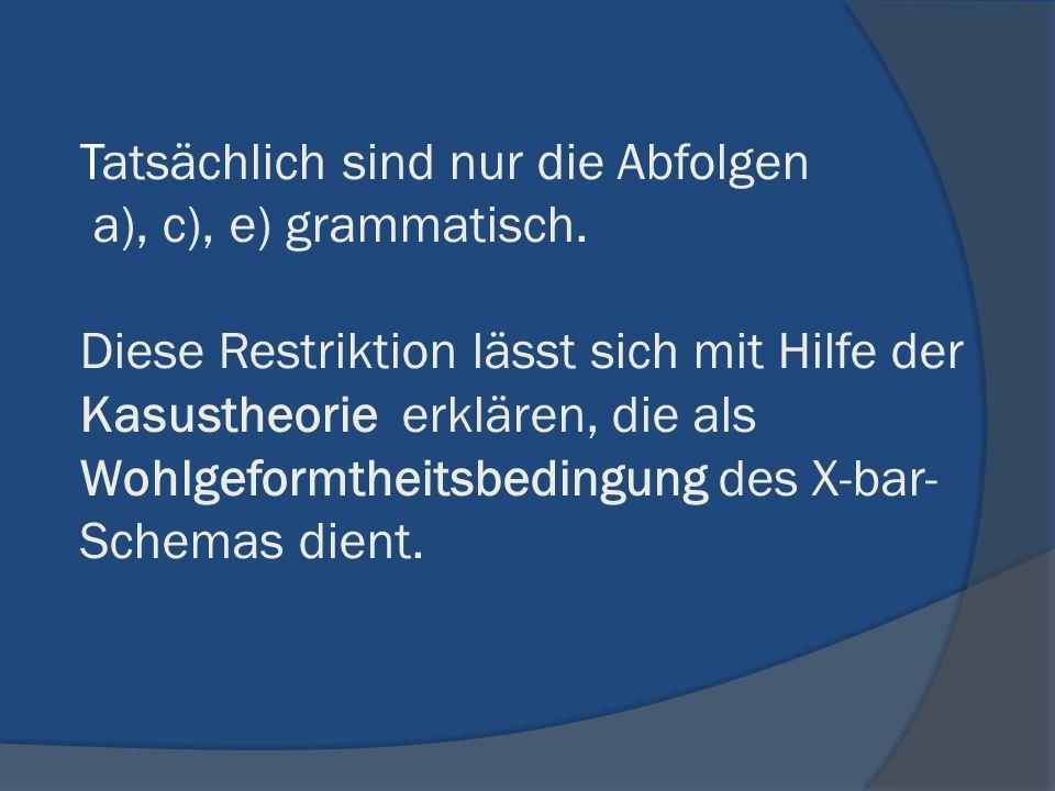 Tatsächlich sind nur die Abfolgen a), c), e) grammatisch. Diese Restriktion lässt sich mit Hilfe der Kasustheorie erklären, die als Wohlgeformtheitsbe