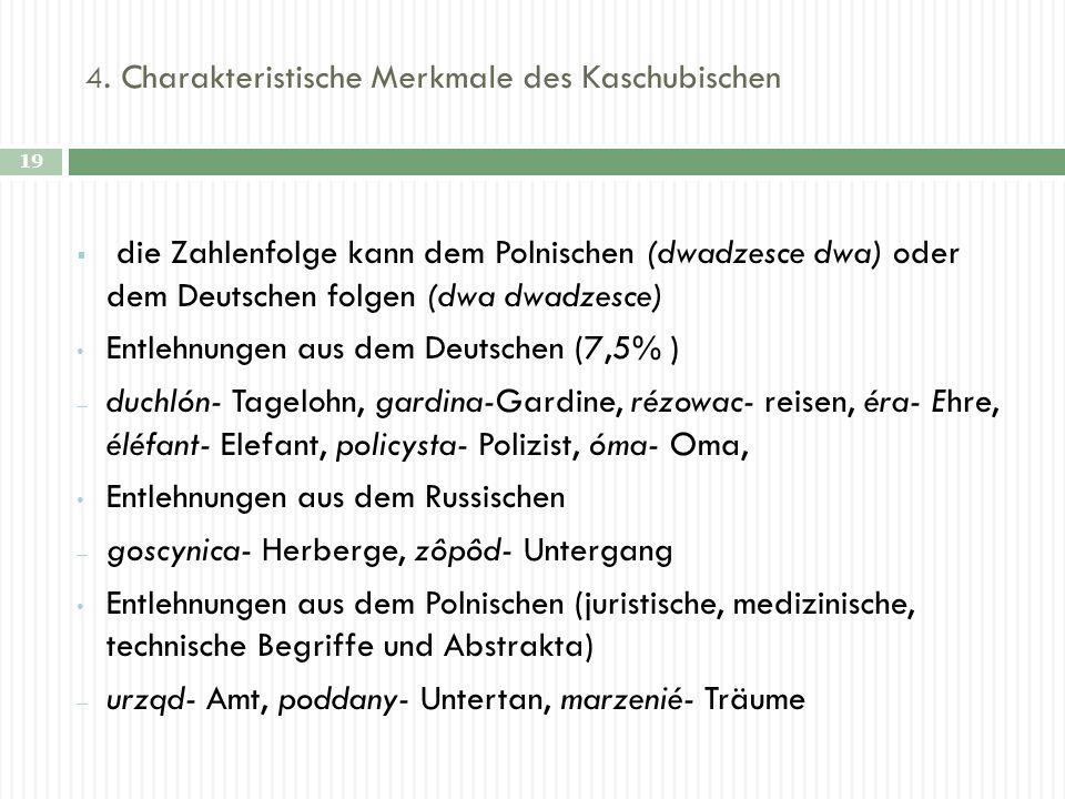 4. Charakteristische Merkmale des Kaschubischen 19 die Zahlenfolge kann dem Polnischen (dwadzesce dwa) oder dem Deutschen folgen (dwa dwadzesce) Entle