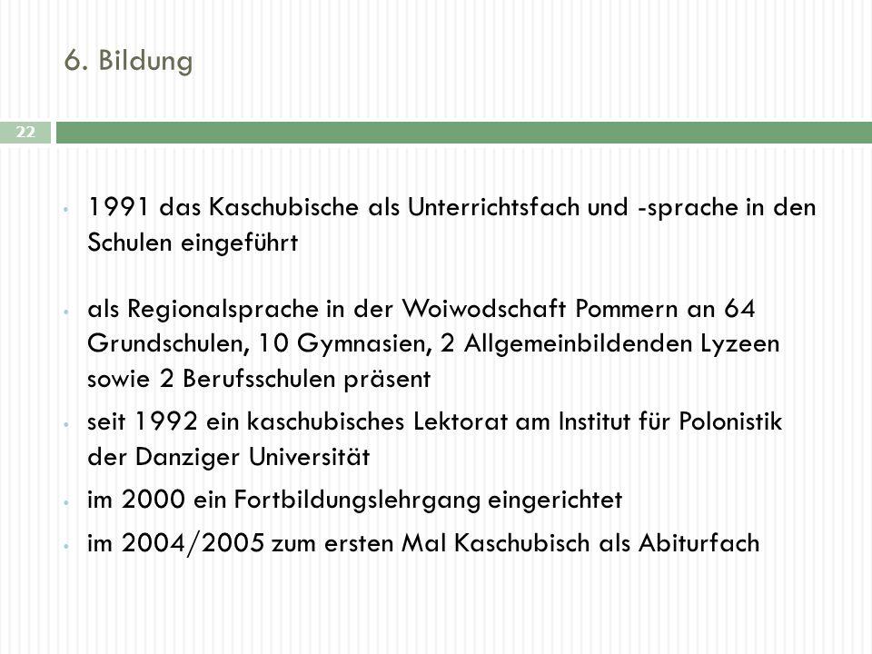 6. Bildung 22 1991 das Kaschubische als Unterrichtsfach und -sprache in den Schulen eingeführt als Regionalsprache in der Woiwodschaft Pommern an 64 G