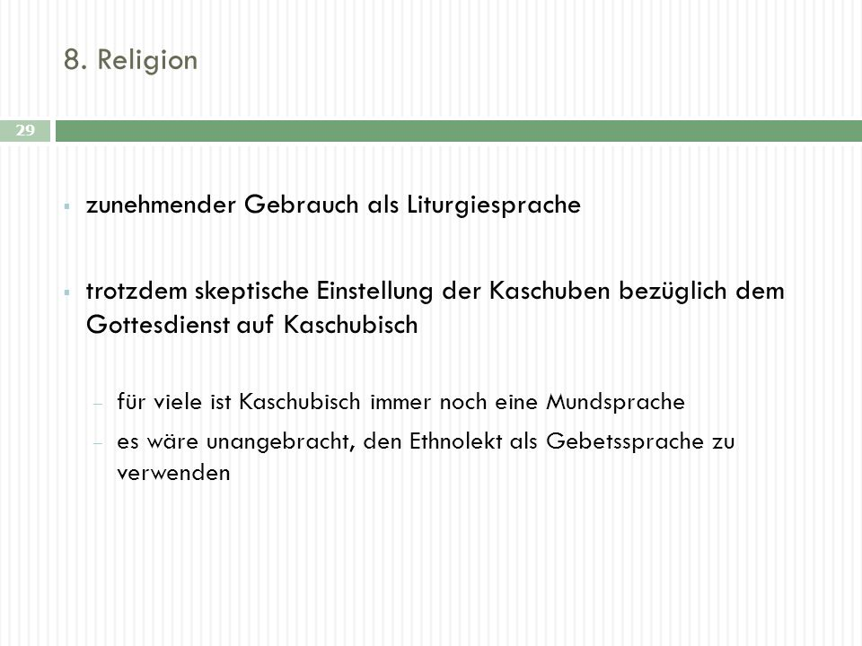 8. Religion 29 zunehmender Gebrauch als Liturgiesprache trotzdem skeptische Einstellung der Kaschuben bezüglich dem Gottesdienst auf Kaschubisch für v