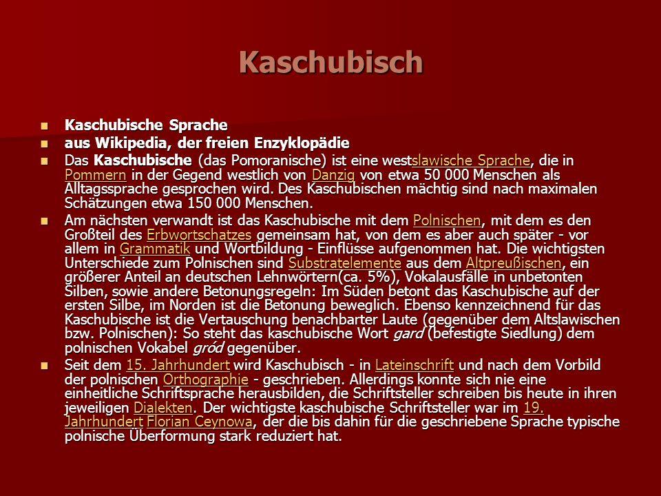 Kaschubisch Kaschubische Sprache Kaschubische Sprache aus Wikipedia, der freien Enzyklopädie aus Wikipedia, der freien Enzyklopädie Das Kaschubische (das Pomoranische) ist eine westslawische Sprache, die in Pommern in der Gegend westlich von Danzig von etwa 50 000 Menschen als Alltagssprache gesprochen wird.