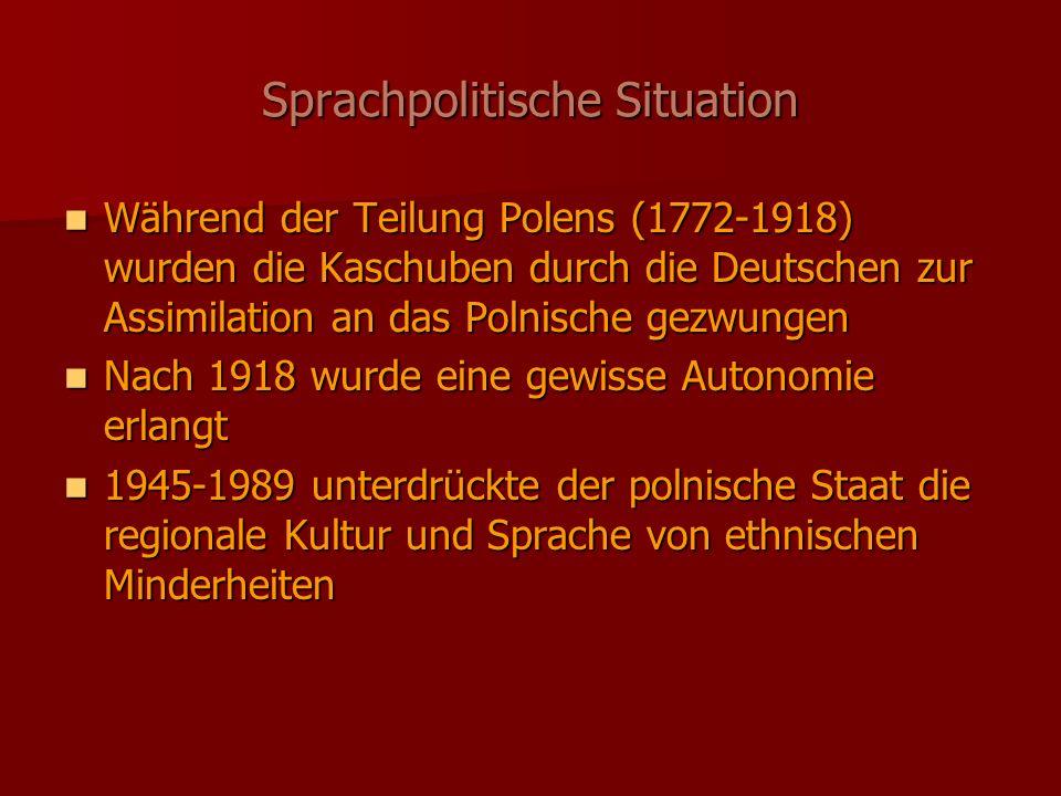 Sprachpolitische Situation Während der Teilung Polens (1772-1918) wurden die Kaschuben durch die Deutschen zur Assimilation an das Polnische gezwungen Während der Teilung Polens (1772-1918) wurden die Kaschuben durch die Deutschen zur Assimilation an das Polnische gezwungen Nach 1918 wurde eine gewisse Autonomie erlangt Nach 1918 wurde eine gewisse Autonomie erlangt 1945-1989 unterdrückte der polnische Staat die regionale Kultur und Sprache von ethnischen Minderheiten 1945-1989 unterdrückte der polnische Staat die regionale Kultur und Sprache von ethnischen Minderheiten