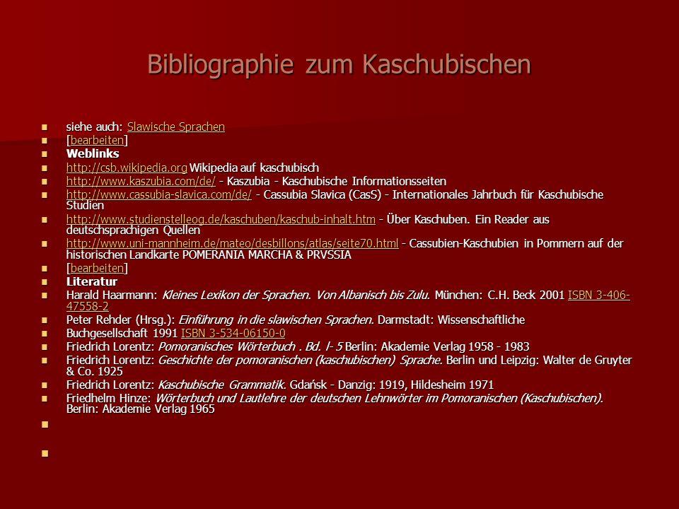 Bibliographie zum Kaschubischen siehe auch: Slawische Sprachen siehe auch: Slawische SprachenSlawische SprachenSlawische Sprachen [bearbeiten] [bearbeiten]bearbeiten Weblinks Weblinks http://csb.wikipedia.org Wikipedia auf kaschubisch http://csb.wikipedia.org Wikipedia auf kaschubisch http://csb.wikipedia.org http://www.kaszubia.com/de/ - Kaszubia - Kaschubische Informationsseiten http://www.kaszubia.com/de/ - Kaszubia - Kaschubische Informationsseiten http://www.kaszubia.com/de/ http://www.cassubia-slavica.com/de/ - Cassubia Slavica (CasS) - Internationales Jahrbuch für Kaschubische Studien http://www.cassubia-slavica.com/de/ - Cassubia Slavica (CasS) - Internationales Jahrbuch für Kaschubische Studien http://www.cassubia-slavica.com/de/ http://www.studienstelleog.de/kaschuben/kaschub-inhalt.htm - Über Kaschuben.