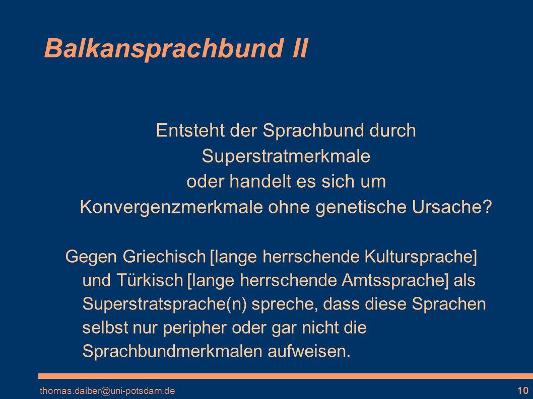 thomas.daiber@uni-potsdam.de10 Balkansprachbund II Entsteht der Sprachbund durch Superstratmerkmale oder handelt es sich um Konvergenzmerkmale ohne genetische Ursache.