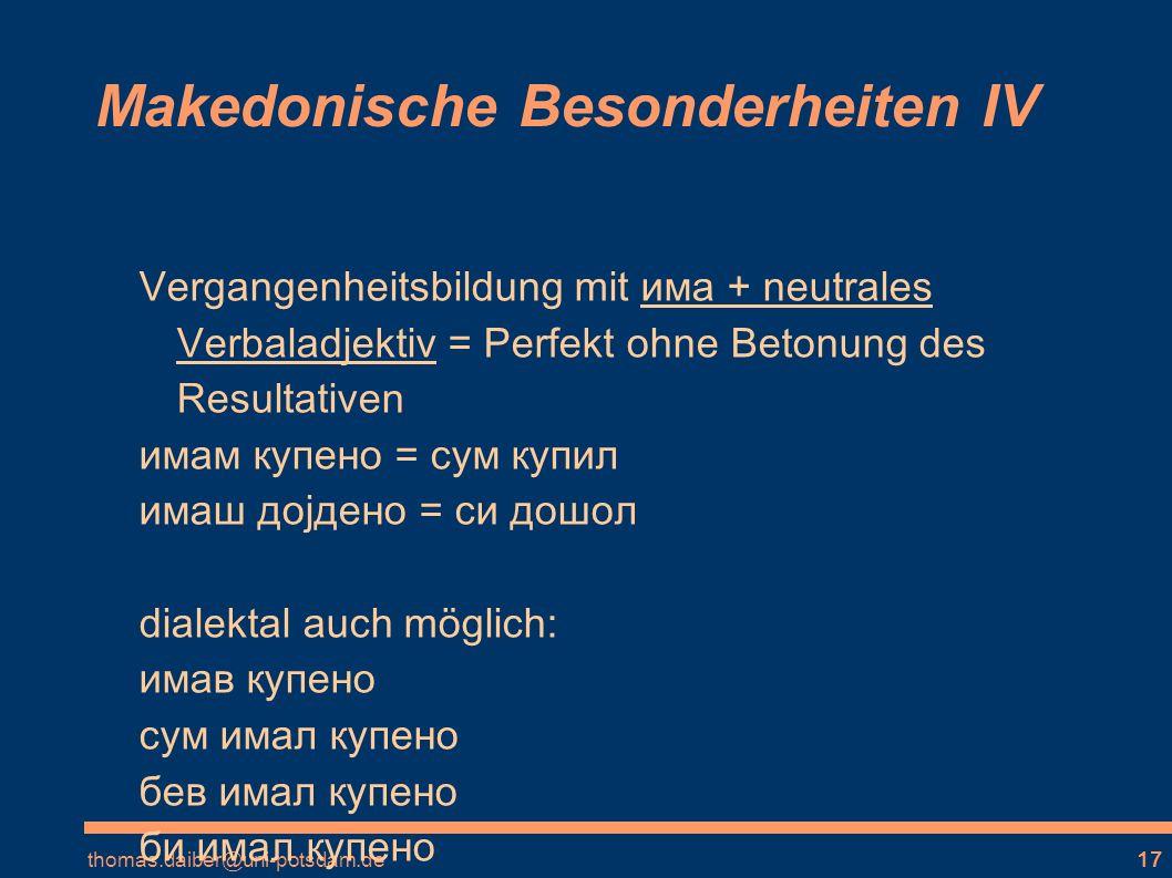 thomas.daiber@uni-potsdam.de17 Makedonische Besonderheiten IV Vergangenheitsbildung mit има + neutrales Verbaladjektiv = Perfekt ohne Betonung des Resultativen имам купено = сум купил имаш доjдено = си дошол dialektal auch möglich: имав купено сум имал купено бев имал купено би имал купено