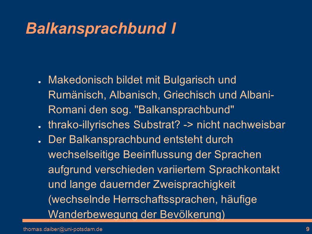 thomas.daiber@uni-potsdam.de9 Balkansprachbund I Makedonisch bildet mit Bulgarisch und Rumänisch, Albanisch, Griechisch und Albani- Romani den sog.