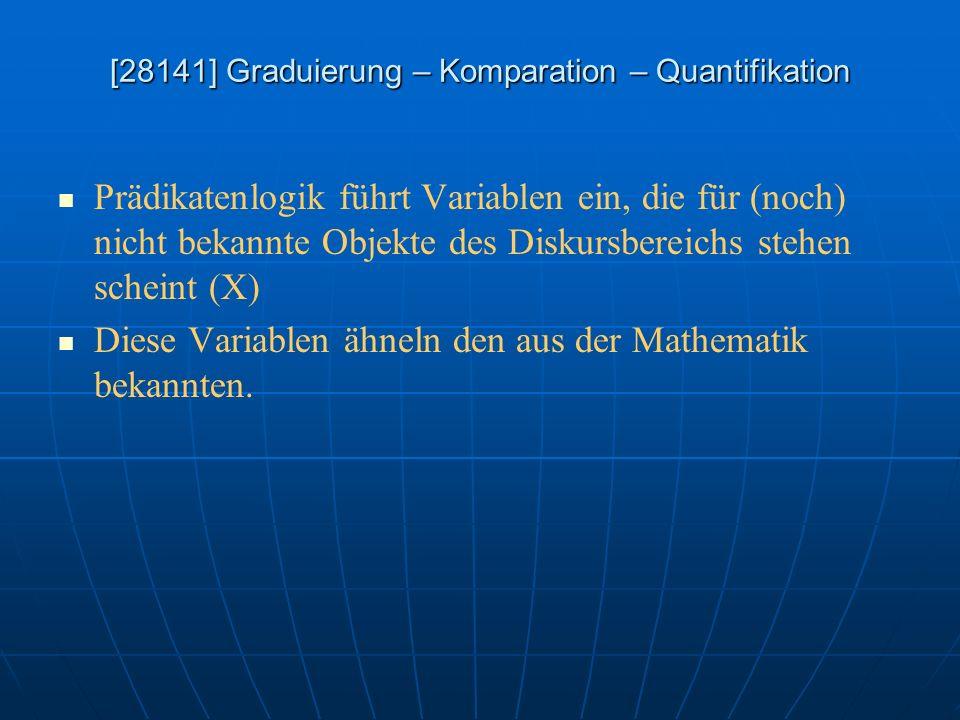 [28141] Graduierung – Komparation – Quantifikation Prädikatenlogik führt Variablen ein, die für (noch) nicht bekannte Objekte des Diskursbereichs steh