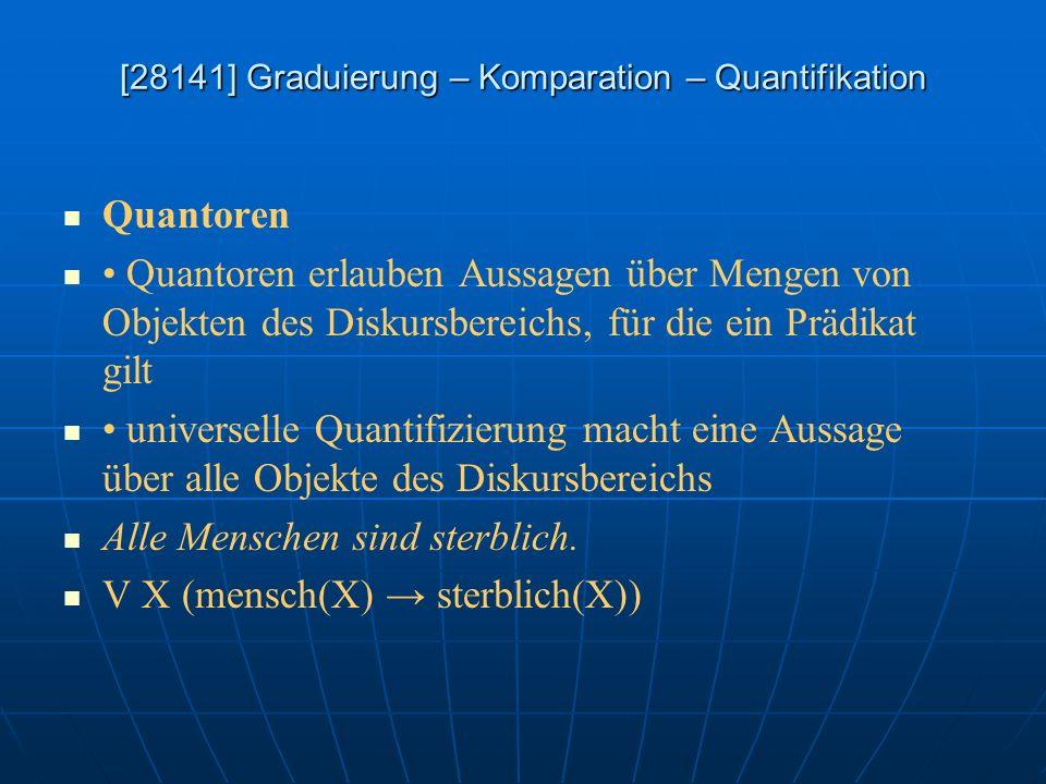[28141] Graduierung – Komparation – Quantifikation Quantoren Quantoren erlauben Aussagen über Mengen von Objekten des Diskursbereichs, für die ein Prä
