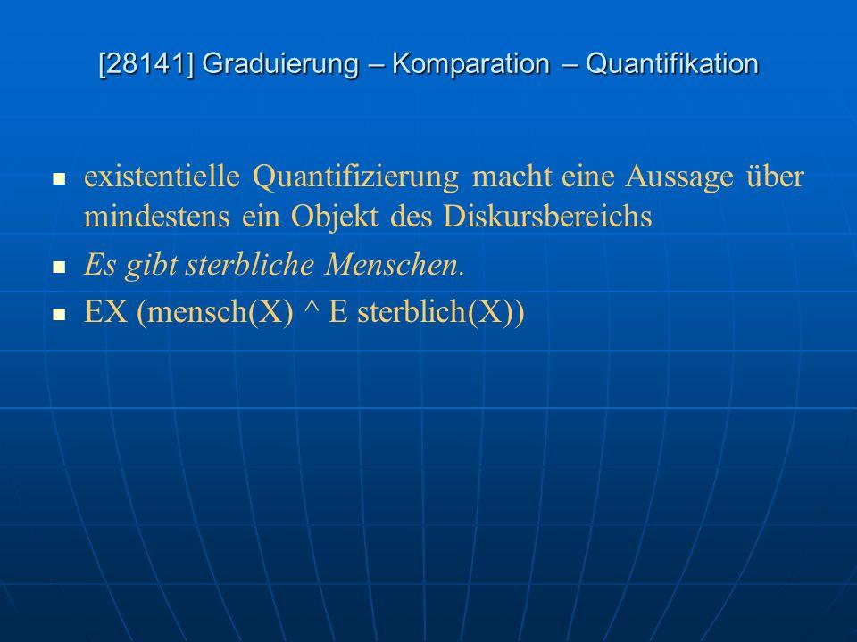 [28141] Graduierung – Komparation – Quantifikation existentielle Quantifizierung macht eine Aussage über mindestens ein Objekt des Diskursbereichs Es