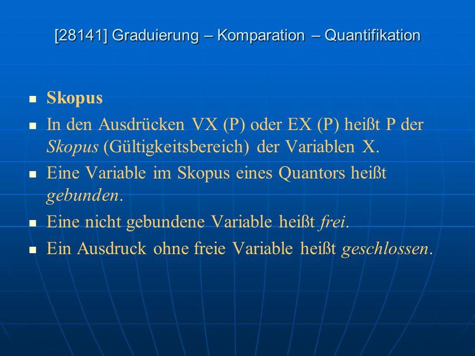 [28141] Graduierung – Komparation – Quantifikation Skopus In den Ausdrücken VX (P) oder EX (P) heißt P der Skopus (Gültigkeitsbereich) der Variablen X
