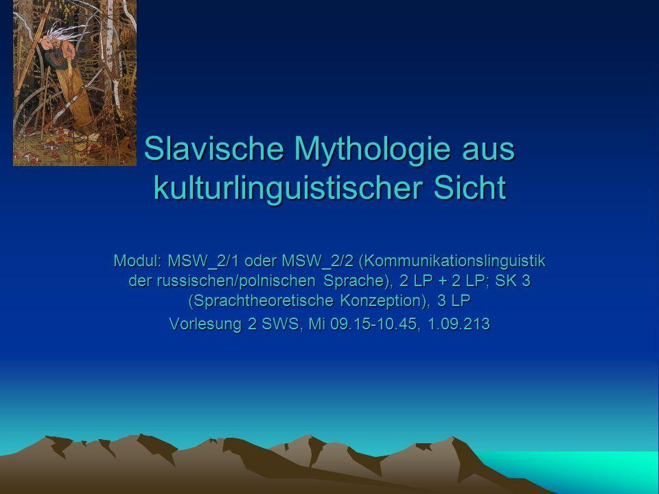 Slavische Mythologie aus kulturlinguistischer Sicht Modul: MSW_2/1 oder MSW_2/2 (Kommunikationslinguistik der russischen/polnischen Sprache), 2 LP + 2 LP; SK 3 (Sprachtheoretische Konzeption), 3 LP Vorlesung 2 SWS, Mi 09.15-10.45, 1.09.213