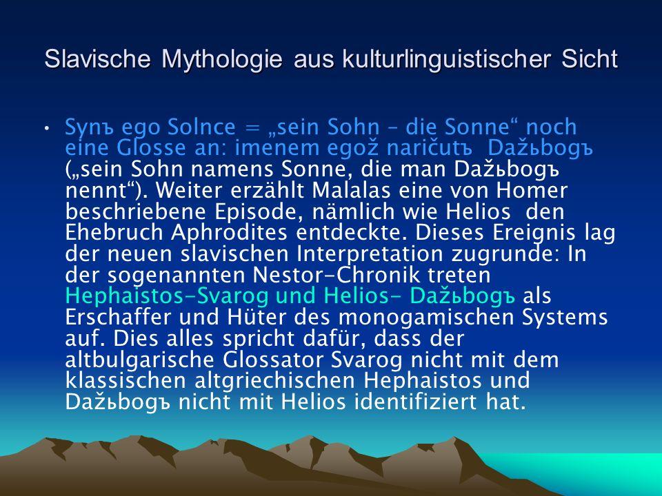 Slavische Mythologie aus kulturlinguistischer Sicht Synъ ego Solnce = sein Sohn – die Sonne noch eine Glosse an: imenem egož naričutъ Dažьbogъ (sein Sohn namens Sonne, die man Dažьbogъ nennt).