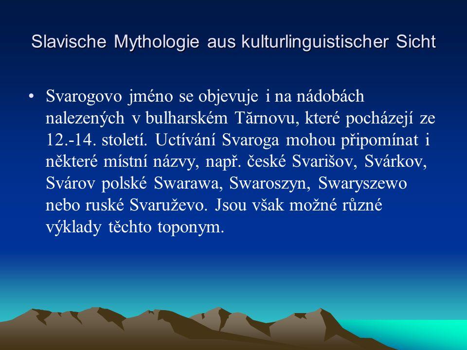Slavische Mythologie aus kulturlinguistischer Sicht Svarogovo jméno se objevuje i na nádobách nalezených v bulharském Tărnovu, které pocházejí ze 12.-14.