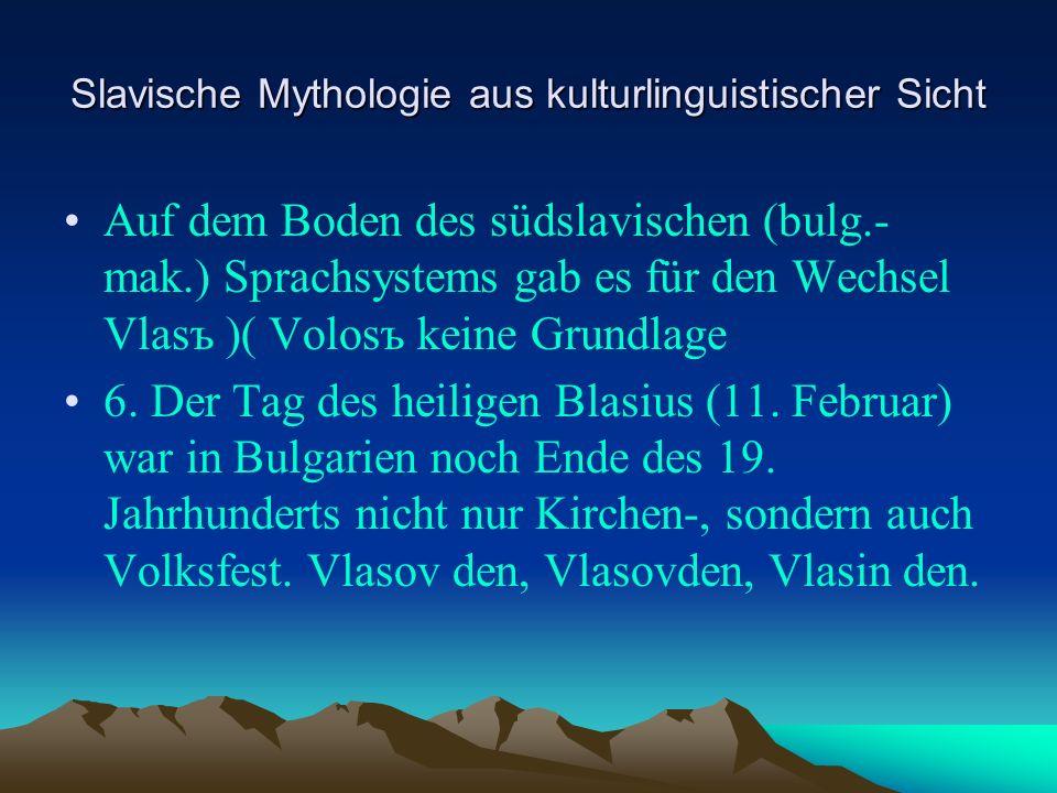 Slavische Mythologie aus kulturlinguistischer Sicht Auf dem Boden des südslavischen (bulg.- mak.) Sprachsystems gab es für den Wechsel Vlasъ )( Volosъ keine Grundlage 6.