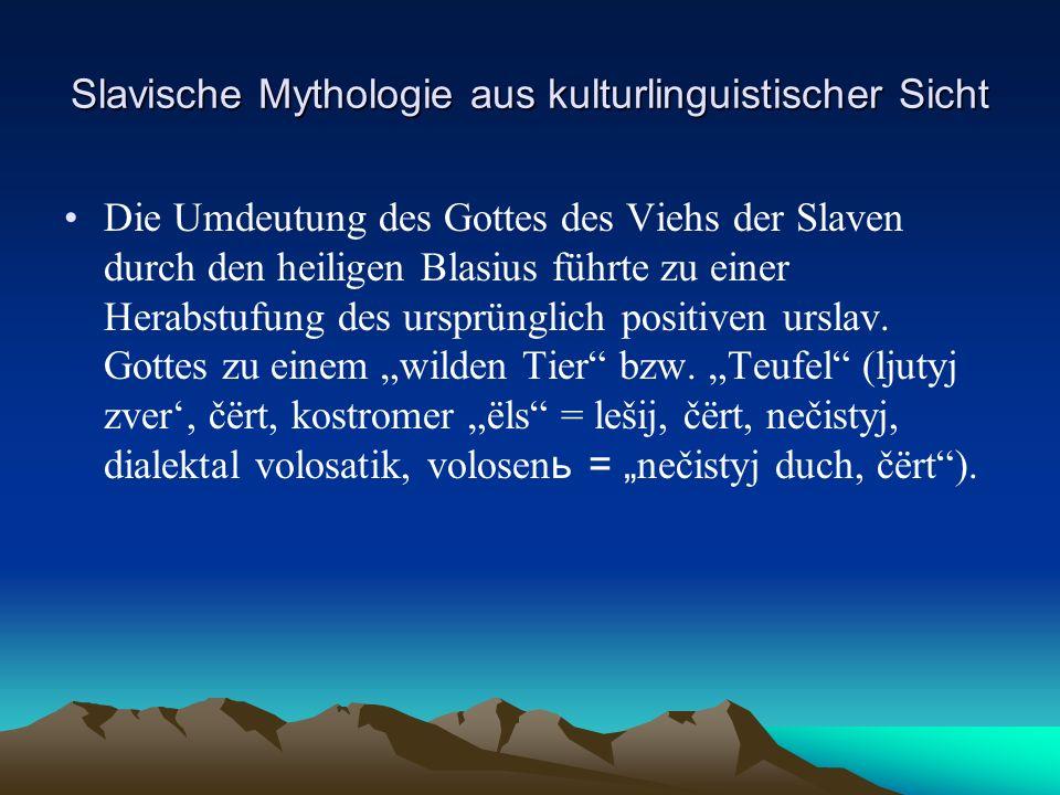 Slavische Mythologie aus kulturlinguistischer Sicht Die Umdeutung des Gottes des Viehs der Slaven durch den heiligen Blasius führte zu einer Herabstufung des ursprünglich positiven urslav.