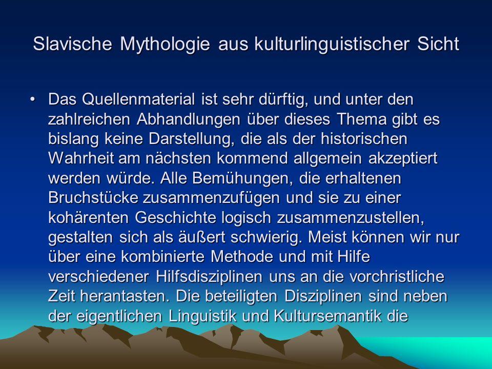 Slavische Mythologie aus kulturlinguistischer Sicht Das Quellenmaterial ist sehr dürftig, und unter den zahlreichen Abhandlungen über dieses Thema gibt es bislang keine Darstellung, die als der historischen Wahrheit am nächsten kommend allgemein akzeptiert werden würde.