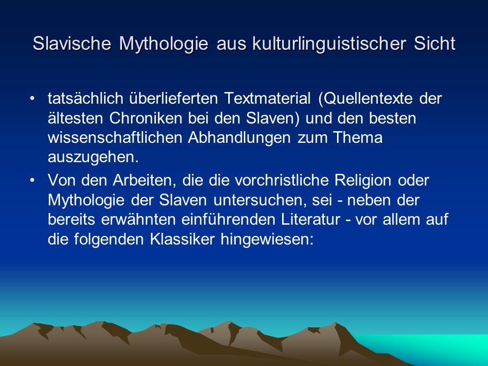 Slavische Mythologie aus kulturlinguistischer Sicht tatsächlich überlieferten Textmaterial (Quellentexte der ältesten Chroniken bei den Slaven) und den besten wissenschaftlichen Abhandlungen zum Thema auszugehen.