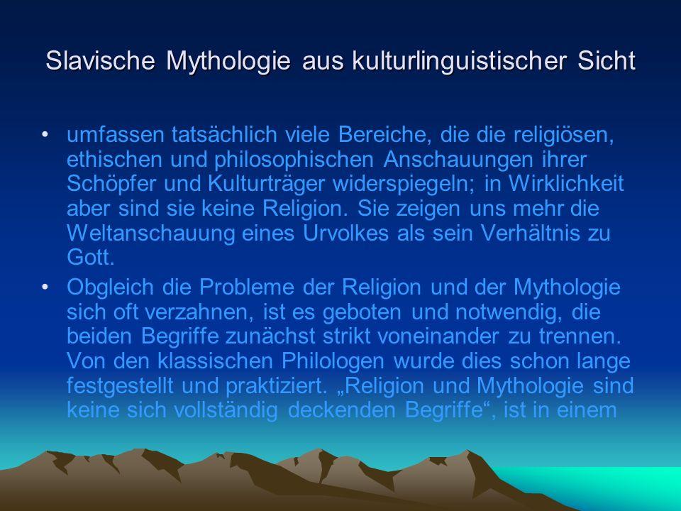 Slavische Mythologie aus kulturlinguistischer Sicht umfassen tatsächlich viele Bereiche, die die religiösen, ethischen und philosophischen Anschauungen ihrer Schöpfer und Kulturträger widerspiegeln; in Wirklichkeit aber sind sie keine Religion.