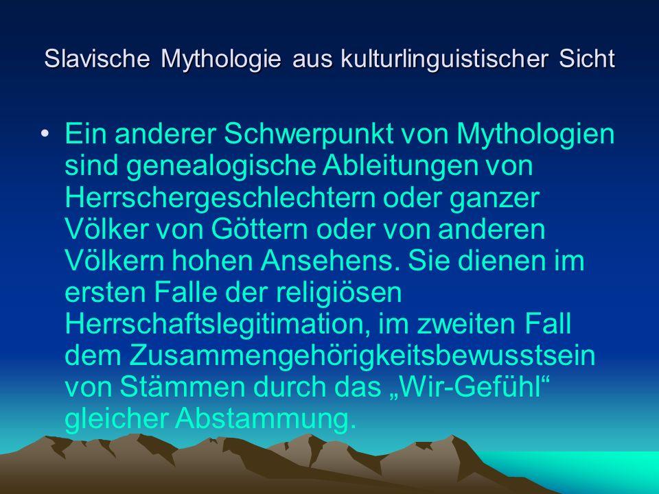 Slavische Mythologie aus kulturlinguistischer Sicht Ein anderer Schwerpunkt von Mythologien sind genealogische Ableitungen von Herrschergeschlechtern oder ganzer Völker von Göttern oder von anderen Völkern hohen Ansehens.
