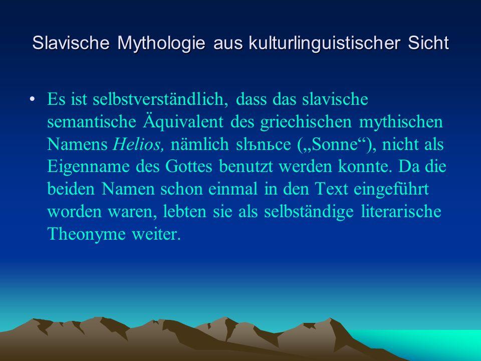Slavische Mythologie aus kulturlinguistischer Sicht Es ist selbstverständlich, dass das slavische semantische Äquivalent des griechischen mythischen Namens Helios, nämlich slъnьce (Sonne), nicht als Eigenname des Gottes benutzt werden konnte.