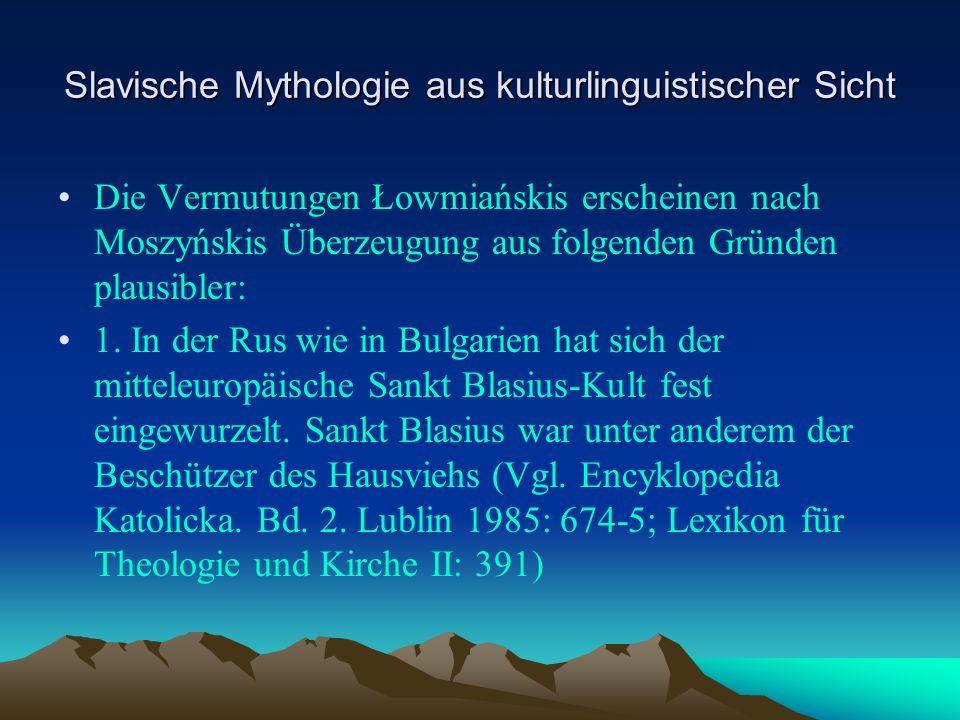 Slavische Mythologie aus kulturlinguistischer Sicht Die Vermutungen Łowmiańskis erscheinen nach Moszyńskis Überzeugung aus folgenden Gründen plausibler: 1.