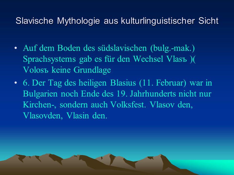 Slavische Mythologie aus kulturlinguistischer Sicht Auf dem Boden des südslavischen (bulg.-mak.) Sprachsystems gab es für den Wechsel Vlasъ )( Volosъ keine Grundlage 6.