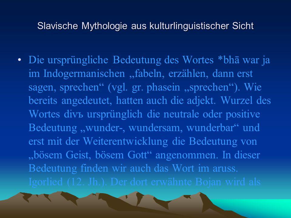 Slavische Mythologie aus kulturlinguistischer Sicht Die ursprüngliche Bedeutung des Wortes *bhā war ja im Indogermanischen fabeln, erzählen, dann erst sagen, sprechen (vgl.
